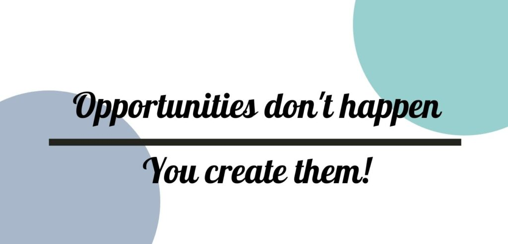 Opportunities don't happen - You create them